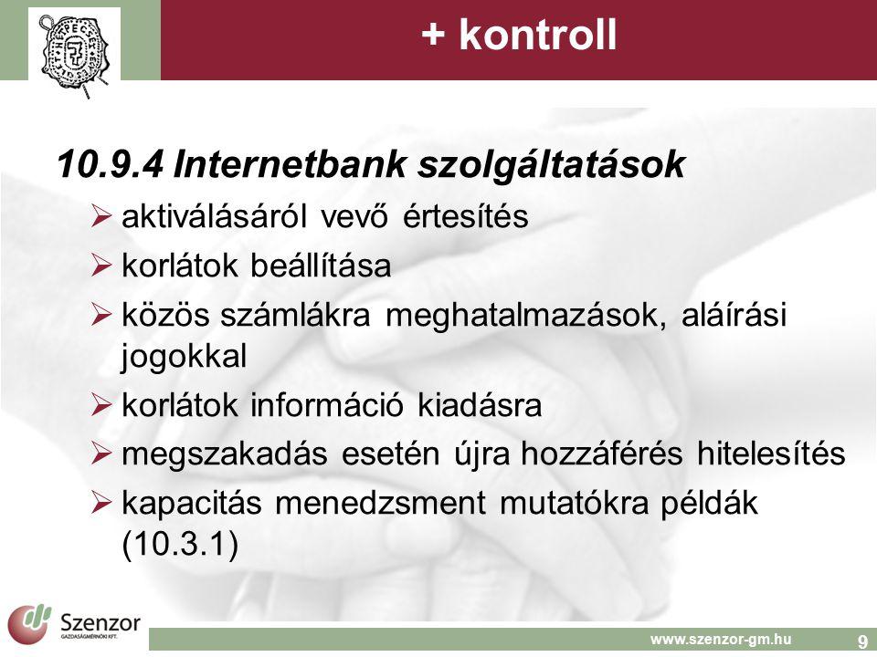 9 www.szenzor-gm.hu + kontroll 10.9.4 Internetbank szolgáltatások  aktiválásáról vevő értesítés  korlátok beállítása  közös számlákra meghatalmazások, aláírási jogokkal  korlátok információ kiadásra  megszakadás esetén újra hozzáférés hitelesítés  kapacitás menedzsment mutatókra példák (10.3.1)