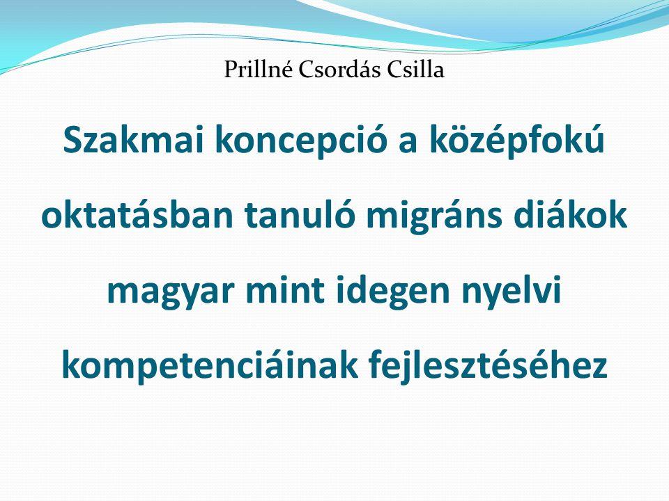 Szakmai koncepció a középfokú oktatásban tanuló migráns diákok magyar mint idegen nyelvi kompetenciáinak fejlesztéséhez Prillné Csordás Csilla
