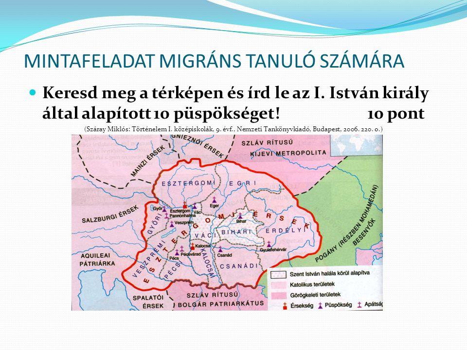 MINTAFELADAT MIGRÁNS TANULÓ SZÁMÁRA Keresd meg a térképen és írd le az I. István király által alapított 10 püspökséget! 10 pont (Száray Miklós: Történ