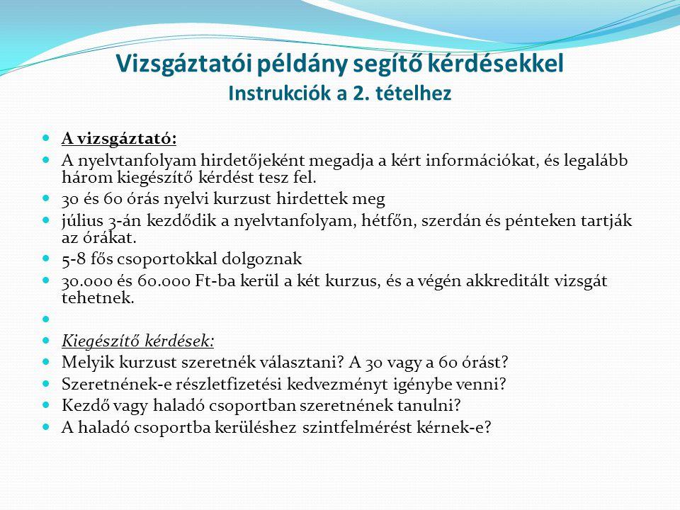 Vizsgáztatói példány segítő kérdésekkel Instrukciók a 2. tételhez A vizsgáztató: A nyelvtanfolyam hirdetőjeként megadja a kért információkat, és legal