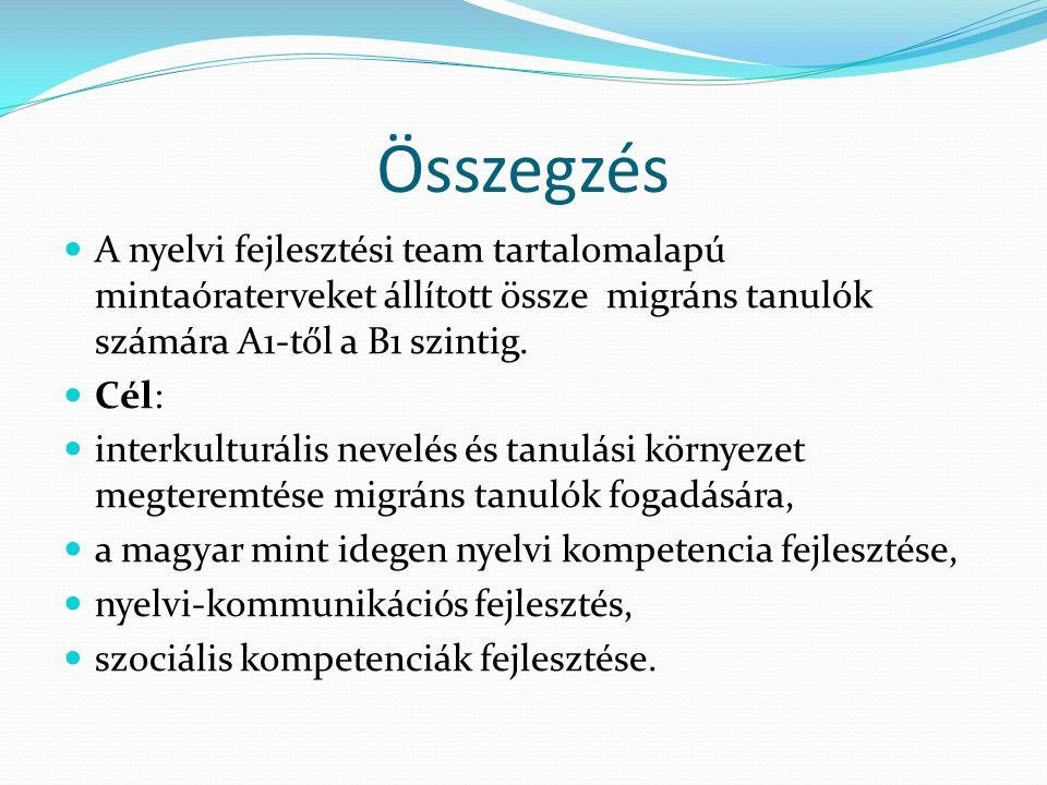 Összegzés A nyelvi fejlesztési team tartalomalapú mintaóraterveket állított össze migráns tanulók számára A1-től a B1 szintig. Cél: interkulturális ne