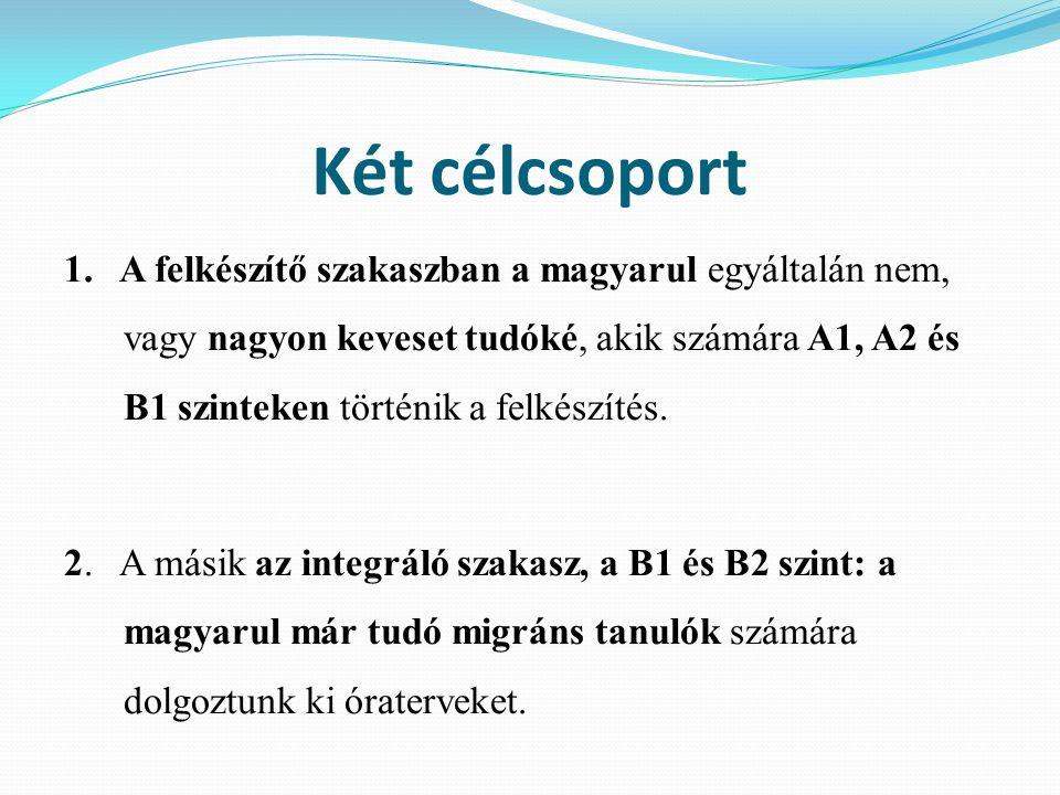 Két célcsoport 1. A felkészítő szakaszban a magyarul egyáltalán nem, vagy nagyon keveset tudóké, akik számára A1, A2 és B1 szinteken történik a felkés