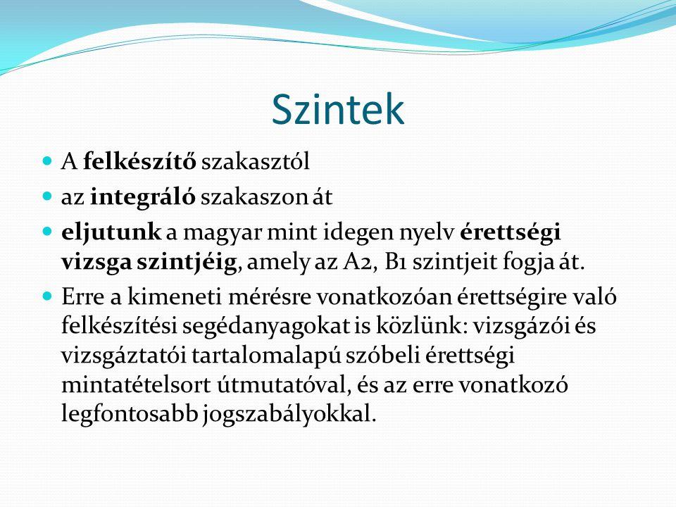 Szintek A felkészítő szakasztól az integráló szakaszon át eljutunk a magyar mint idegen nyelv érettségi vizsga szintjéig, amely az A2, B1 szintjeit fo
