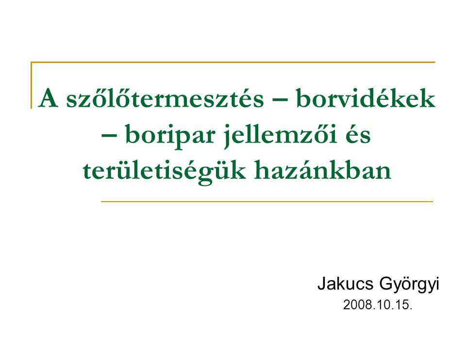 A szőlőtermesztés – borvidékek – boripar jellemzői és területiségük hazánkban Jakucs Györgyi 2008.10.15.
