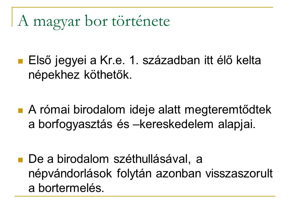 A magyar bor története Első jegyei a Kr.e. 1. században itt élő kelta népekhez köthetők. A római birodalom ideje alatt megteremtődtek a borfogyasztás