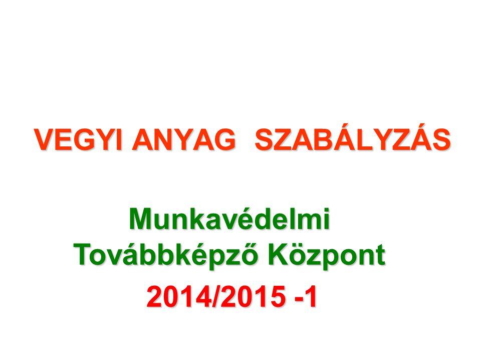 VEGYI ANYAG SZABÁLYZÁS Munkavédelmi Továbbképző Központ 2014/2015 -1 2014/2015 -1