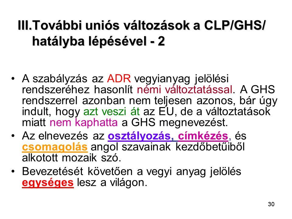 30 III.További uniós változások a CLP/GHS/ hatályba lépésével - 2 A szabályzás az ADR vegyianyag jelölési rendszeréhez hasonlít némi változtatással. A