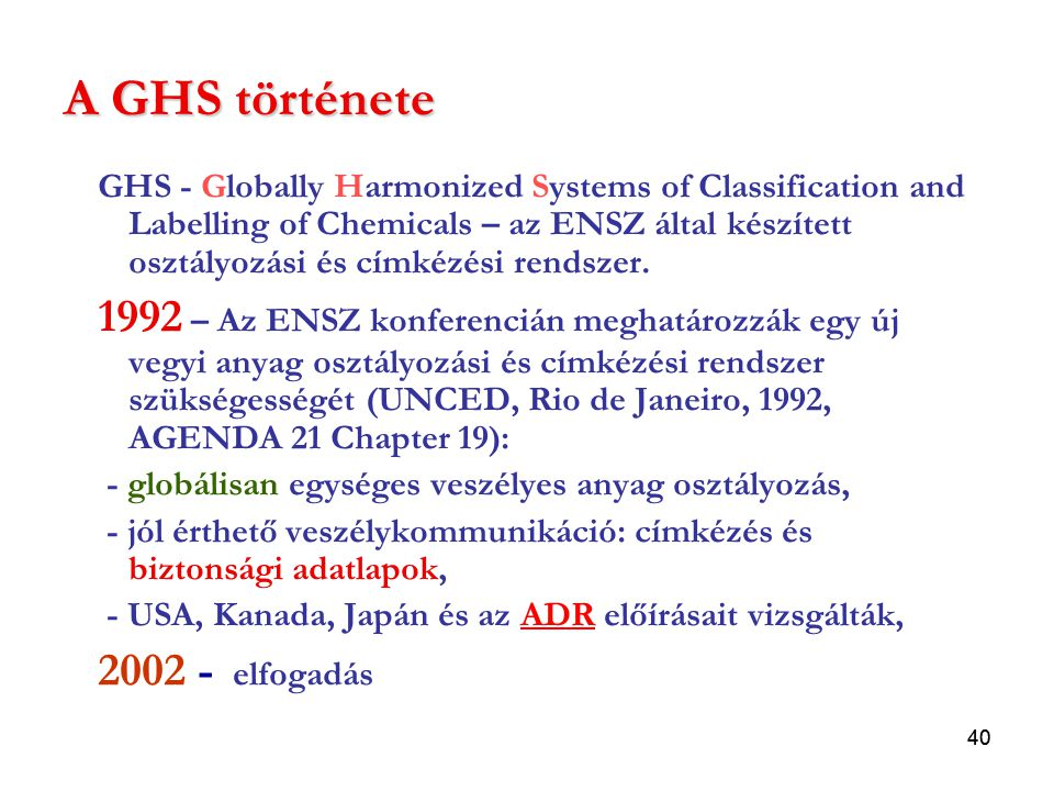 40 A GHS története GHS - Globally Harmonized Systems of Classification and Labelling of Chemicals – az ENSZ által készített osztályozási és címkézési rendszer.