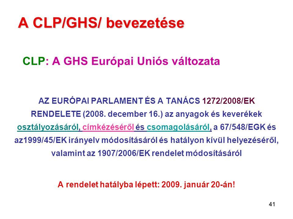 41 A CLP/GHS/ bevezetése CLP: A GHS Európai Uniós változata AZ EURÓPAI PARLAMENT ÉS A TANÁCS 1272/2008/EK RENDELETE (2008. december 16.) az anyagok és