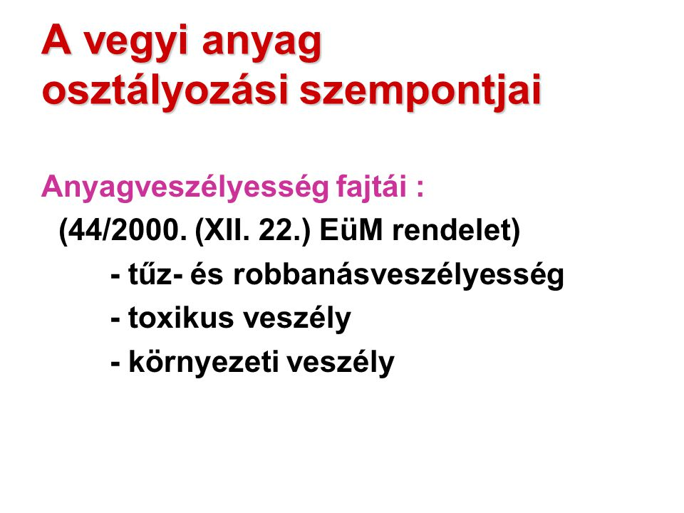 A vegyi anyag osztályozási szempontjai Anyagveszélyesség fajtái : (44/2000. (XII. 22.) EüM rendelet) - tűz- és robbanásveszélyesség - toxikus veszély