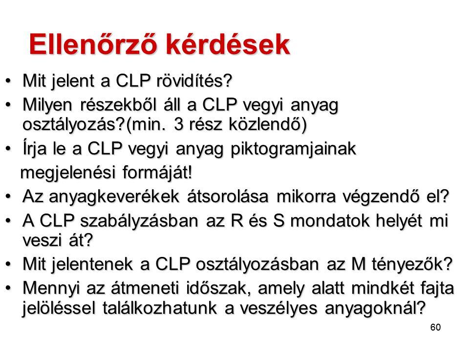 60 Ellenőrző kérdések Mit jelent a CLP rövidítés?Mit jelent a CLP rövidítés? Milyen részekből áll a CLP vegyi anyag osztályozás?(min. 3 rész közlendő)