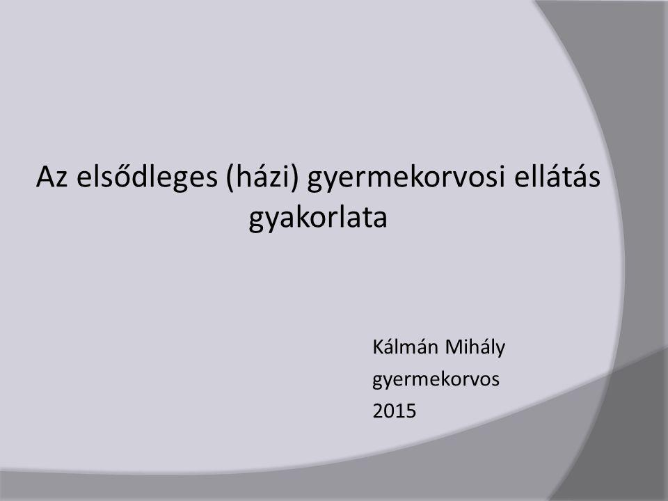 Az elsődleges (házi) gyermekorvosi ellátás gyakorlata Kálmán Mihály gyermekorvos 2015