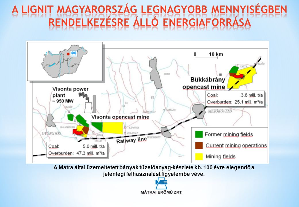 A Mátra által üzemeltetett bányák tüzelőanyag-készlete kb. 100 évre elegendő a jelenlegi felhasználást figyelembe véve.