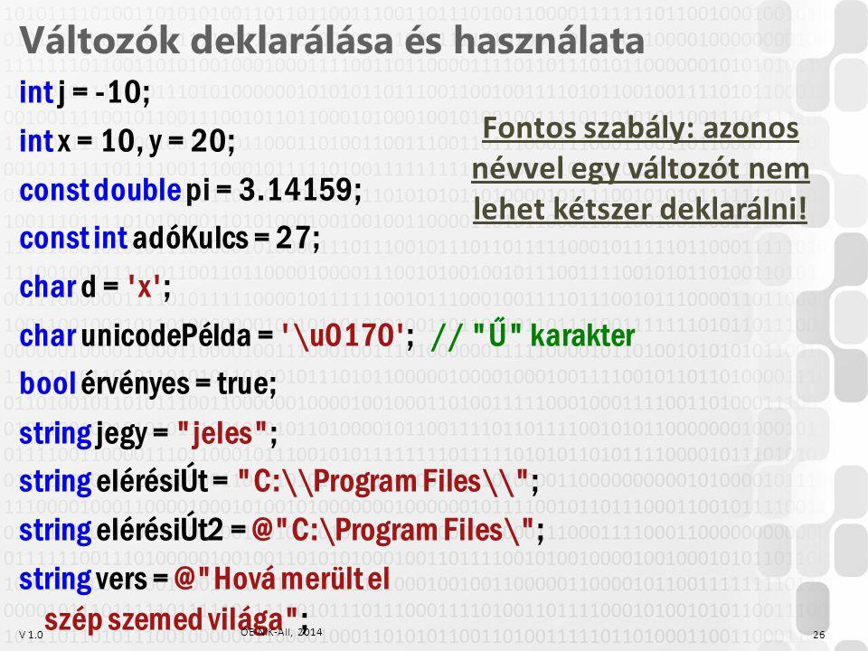 V 1.0 Változók deklarálása és használata int j = -10; int x = 10, y = 20; const double pi = 3.14159; const int adóKulcs = 27; char d = x ; char unicodePélda = \u0170 ;// Ű karakter bool érvényes = true; string jegy = jeles ; string elérésiÚt = C:\\Program Files\\ ; string elérésiÚt2 = @ C:\Program Files\ ; string vers = @ Hová merült el szép szemed világa ; ÓE-NIK-AII, 2014 26 Fontos szabály: azonos névvel egy változót nem lehet kétszer deklarálni!