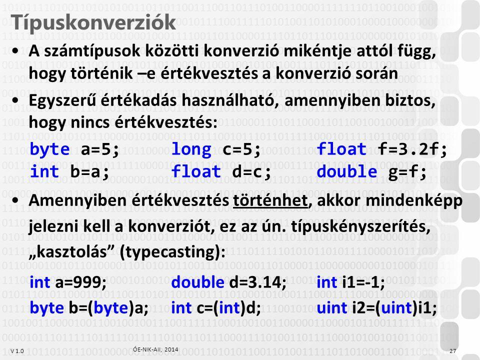 V 1.0 Típuskonverziók A számtípusok közötti konverzió mikéntje attól függ, hogy történik –e értékvesztés a konverzió során Egyszerű értékadás használható, amennyiben biztos, hogy nincs értékvesztés: byte a=5;long c=5;float f=3.2f; int b=a;float d=c;double g=f; Amennyiben értékvesztés történhet, akkor mindenképp jelezni kell a konverziót, ez az ún.