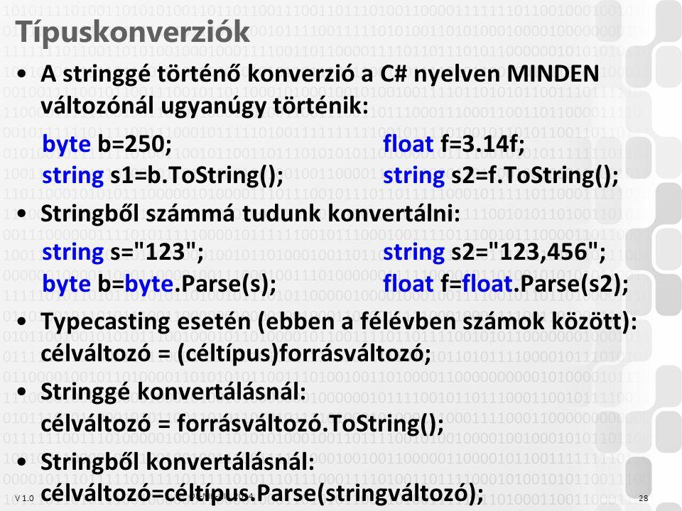 V 1.0 Típuskonverziók A stringgé történő konverzió a C# nyelven MINDEN változónál ugyanúgy történik: byte b=250;float f=3.14f; string s1=b.ToString();string s2=f.ToString(); Stringből számmá tudunk konvertálni: string s= 123 ;string s2= 123,456 ; byte b=byte.Parse(s);float f=float.Parse(s2); Typecasting esetén (ebben a félévben számok között): célváltozó = (céltípus)forrásváltozó; Stringgé konvertálásnál: célváltozó = forrásváltozó.ToString(); Stringből konvertálásnál: célváltozó=céltípus.Parse(stringváltozó); ÓE-NIK-AII, 2014 28