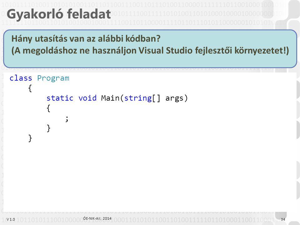 V 1.0 class Program { static void Main(string[] args) { ; } Gyakorló feladat Hány utasítás van az alábbi kódban.