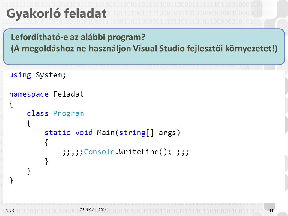 V 1.0 using System; namespace Feladat { class Program { static void Main(string[] args) { ;;;;;Console.WriteLine(); ;;; } Gyakorló feladat Lefordítható-e az alábbi program.