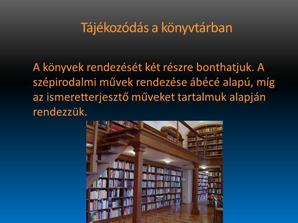 Tájékozódás a könyvtárban A könyvek rendezését két részre bonthatjuk. A szépirodalmi művek rendezése ábécé alapú, míg az ismeretterjesztő műveket tart