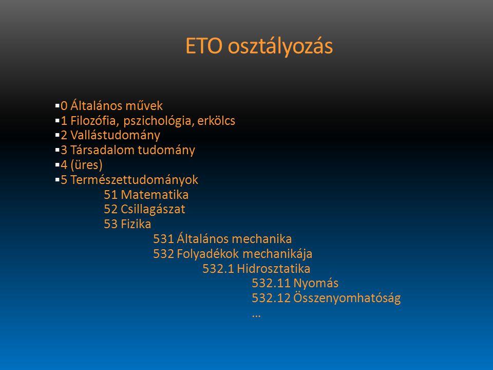 ETO osztályozás  0 Általános művek  1 Filozófia, pszichológia, erkölcs  2 Vallástudomány  3 Társadalom tudomány  4 (üres)  5 Természettudományok