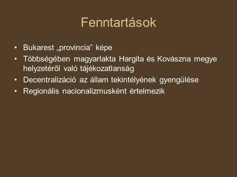 """Fenntartások Bukarest """"provincia képe Többségében magyarlakta Hargita és Kovászna megye helyzetéről való tájékozatlanság Decentralizáció az állam tekintélyének gyengülése Regionális nacionalizmusként értelmezik"""