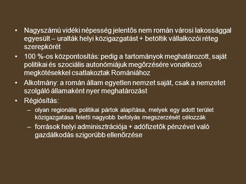 Nagyszámú vidéki népesség jelentős nem román városi lakossággal egyesült – uralták helyi közigazgatást + betöltik vállalkozói réteg szerepkörét 100 %-os központosítás: pedig a tartományok meghatározott, saját politikai és szociális autonómiájuk megőrzésére vonatkozó megkötésekkel csatlakoztak Romániához Alkotmány: a román állam egyetlen nemzet saját, csak a nemzetet szolgáló államaként nyer meghatározást Régiósítás: –olyan regionális politikai pártok alapítása, melyek egy adott terület közigazgatása feletti nagyobb befolyás megszerzését célozzák –források helyi adminisztrációja + adófizetők pénzével való gazdálkodás szigorúbb ellenőrzése