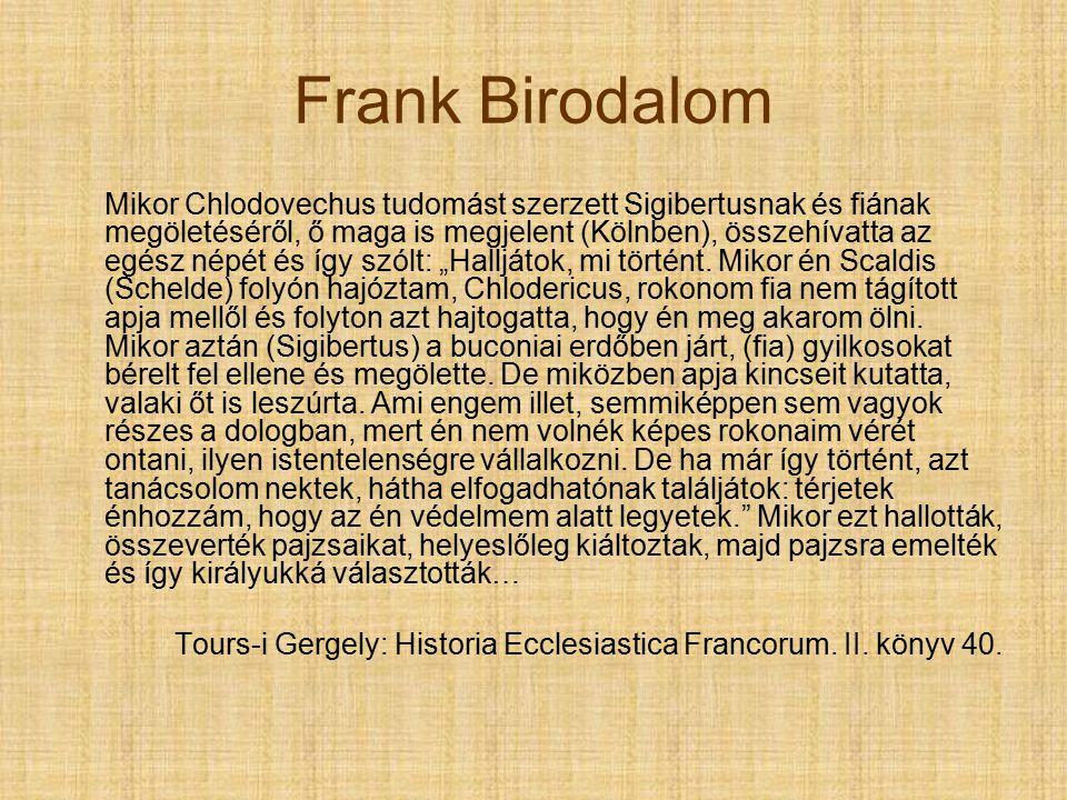 """Frank Birodalom Mikor Chlodovechus tudomást szerzett Sigibertusnak és fiának megöletéséről, ő maga is megjelent (Kölnben), összehívatta az egész népét és így szólt: """"Halljátok, mi történt."""