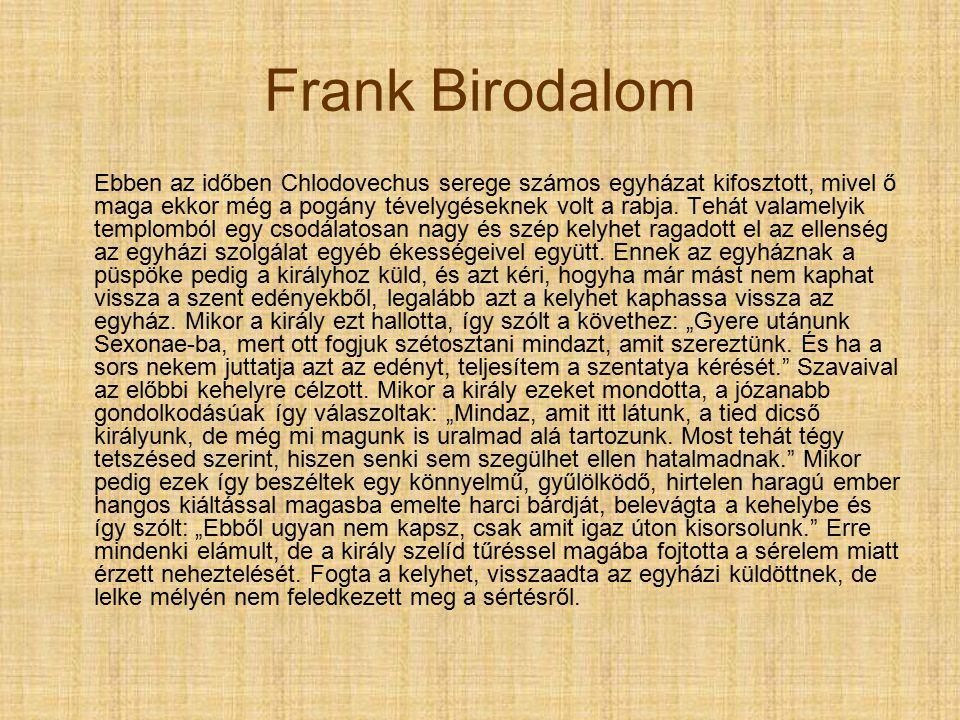 Frank Birodalom Ebben az időben Chlodovechus serege számos egyházat kifosztott, mivel ő maga ekkor még a pogány tévelygéseknek volt a rabja.