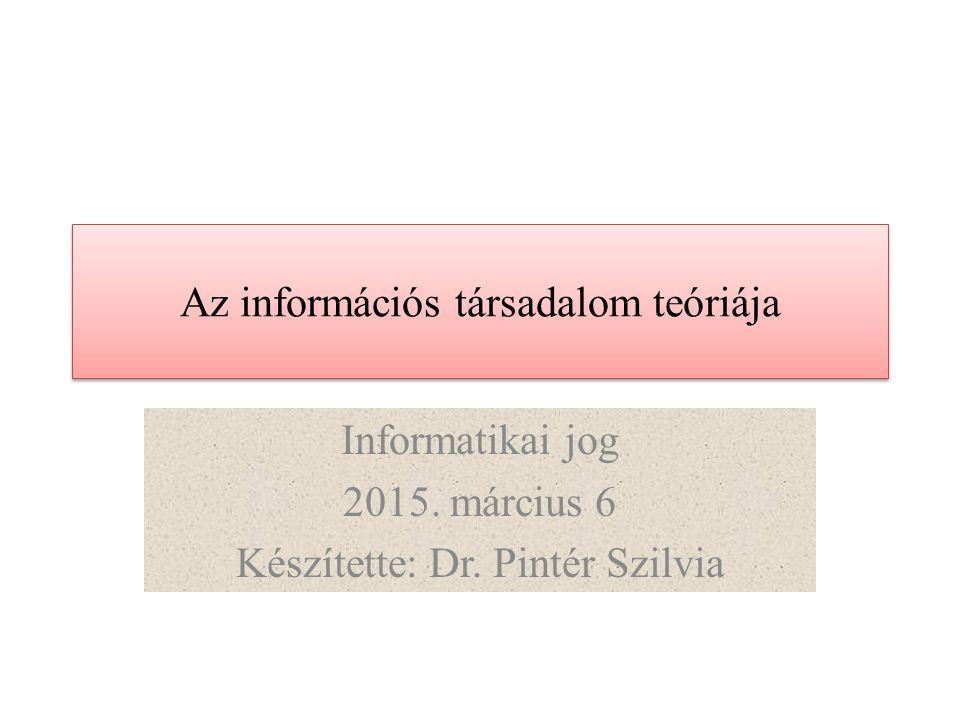 Az információs társadalom teóriája Informatikai jog 2015. március 6 Készítette: Dr. Pintér Szilvia