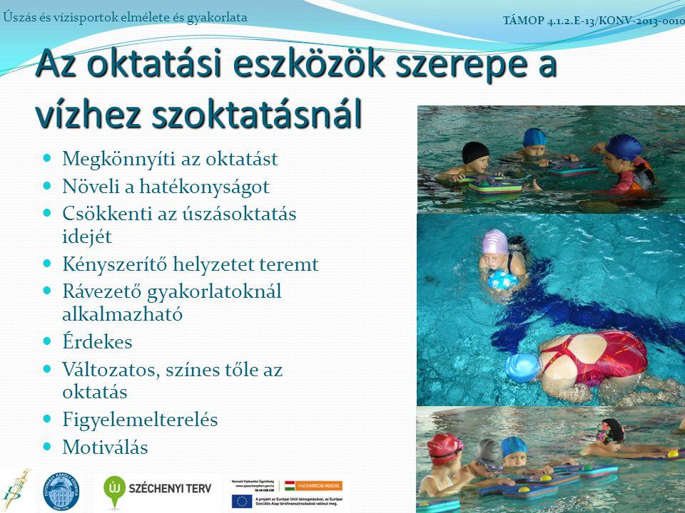 Az oktatási eszközök szerepe a vízhez szoktatásnál Megkönnyíti az oktatást Növeli a hatékonyságot Csökkenti az úszásoktatás idejét Kényszerítő helyzetet teremt Rávezető gyakorlatoknál alkalmazható Érdekes Változatos, színes tőle az oktatás Figyelemelterelés Motiválás Úszás és vízisportok elmélete és gyakorlata TÁMOP 4.1.2.E-13/KONV-2013-0010