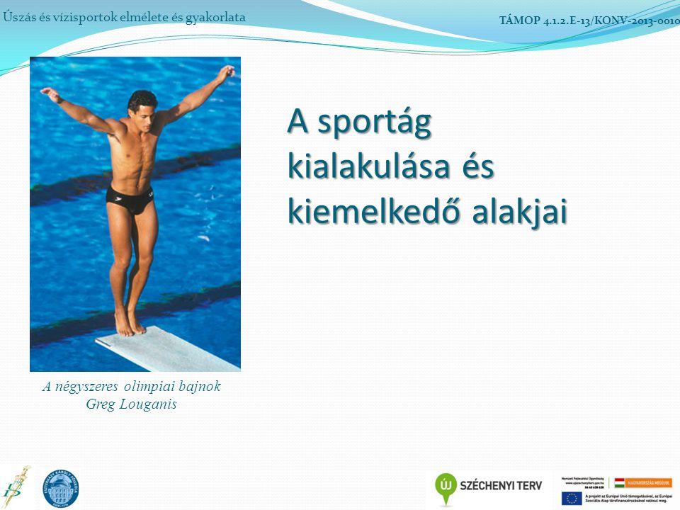 A sportág kialakulása és kiemelkedő alakjai Úszás és vízisportok elmélete és gyakorlata TÁMOP 4.1.2.E-13/KONV-2013-0010 A négyszeres olimpiai bajnok Greg Louganis