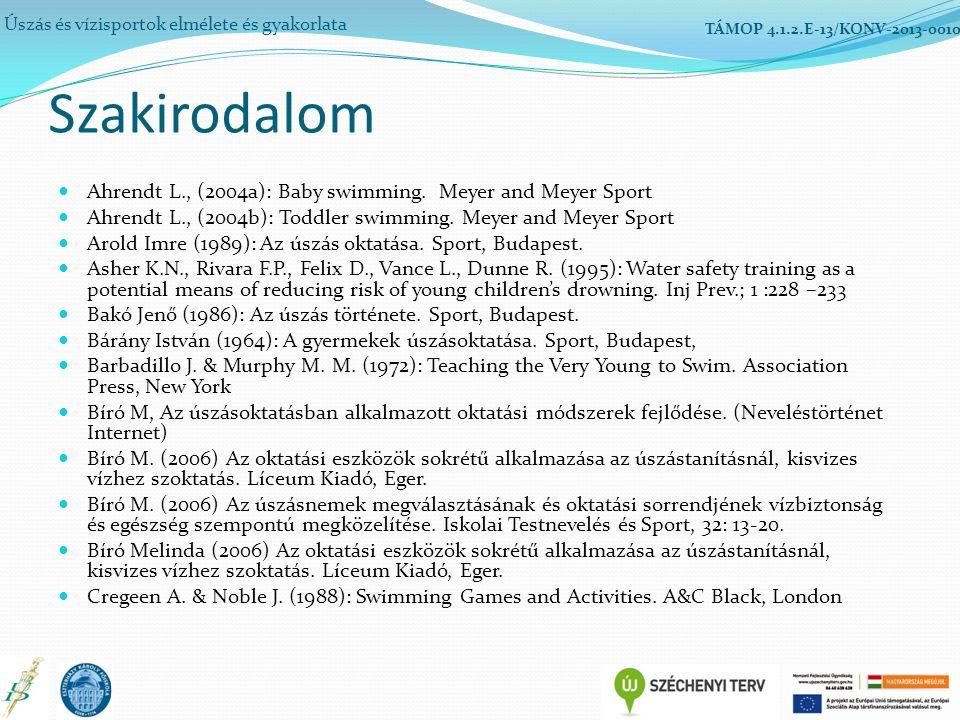 Szakirodalom Úszás és vízisportok elmélete és gyakorlata TÁMOP 4.1.2.E-13/KONV-2013-0010 Ahrendt L., (2004a): Baby swimming. Meyer and Meyer Sport Ahr