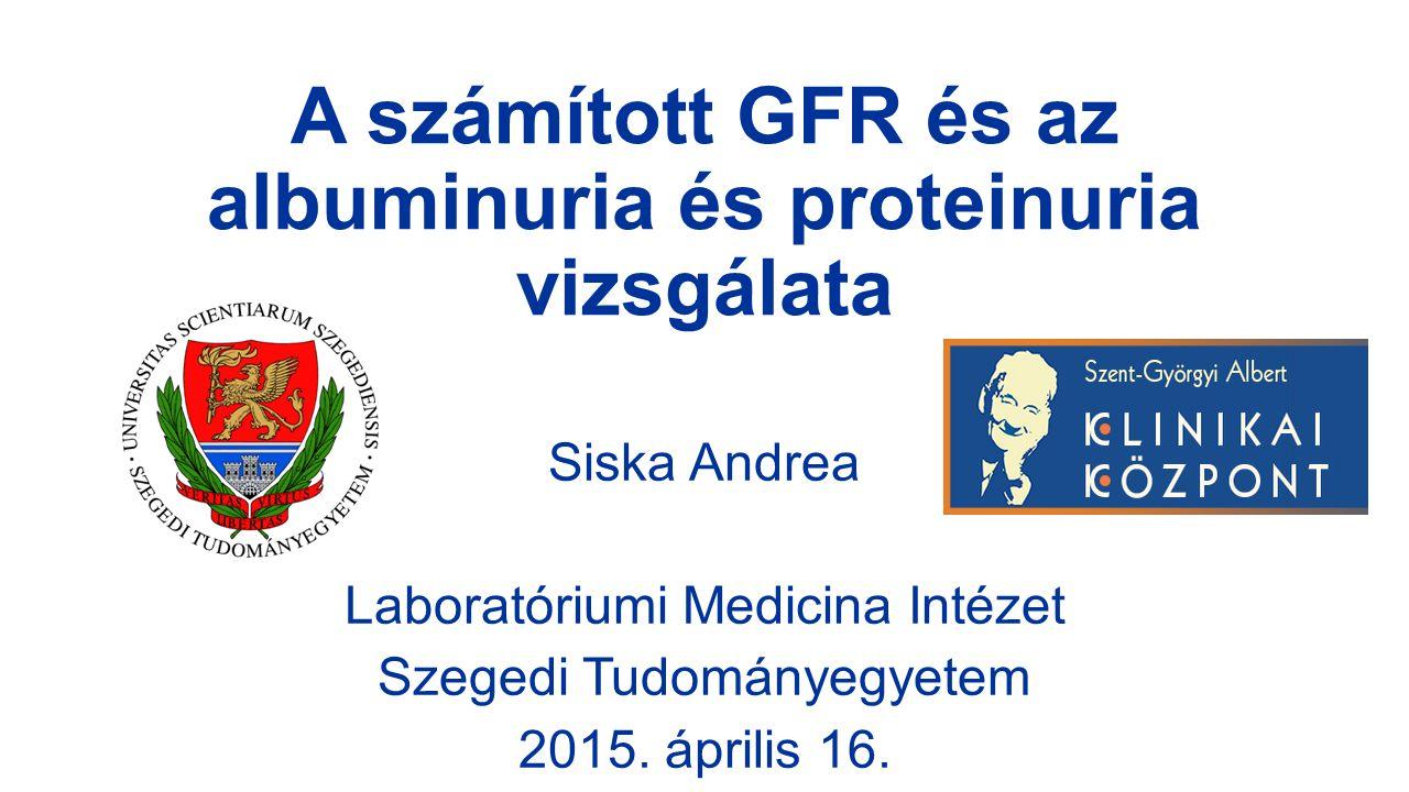 A számított GFR és az albuminuria és proteinuria vizsgálata Siska Andrea Laboratóriumi Medicina Intézet Szegedi Tudományegyetem 2015. április 16.