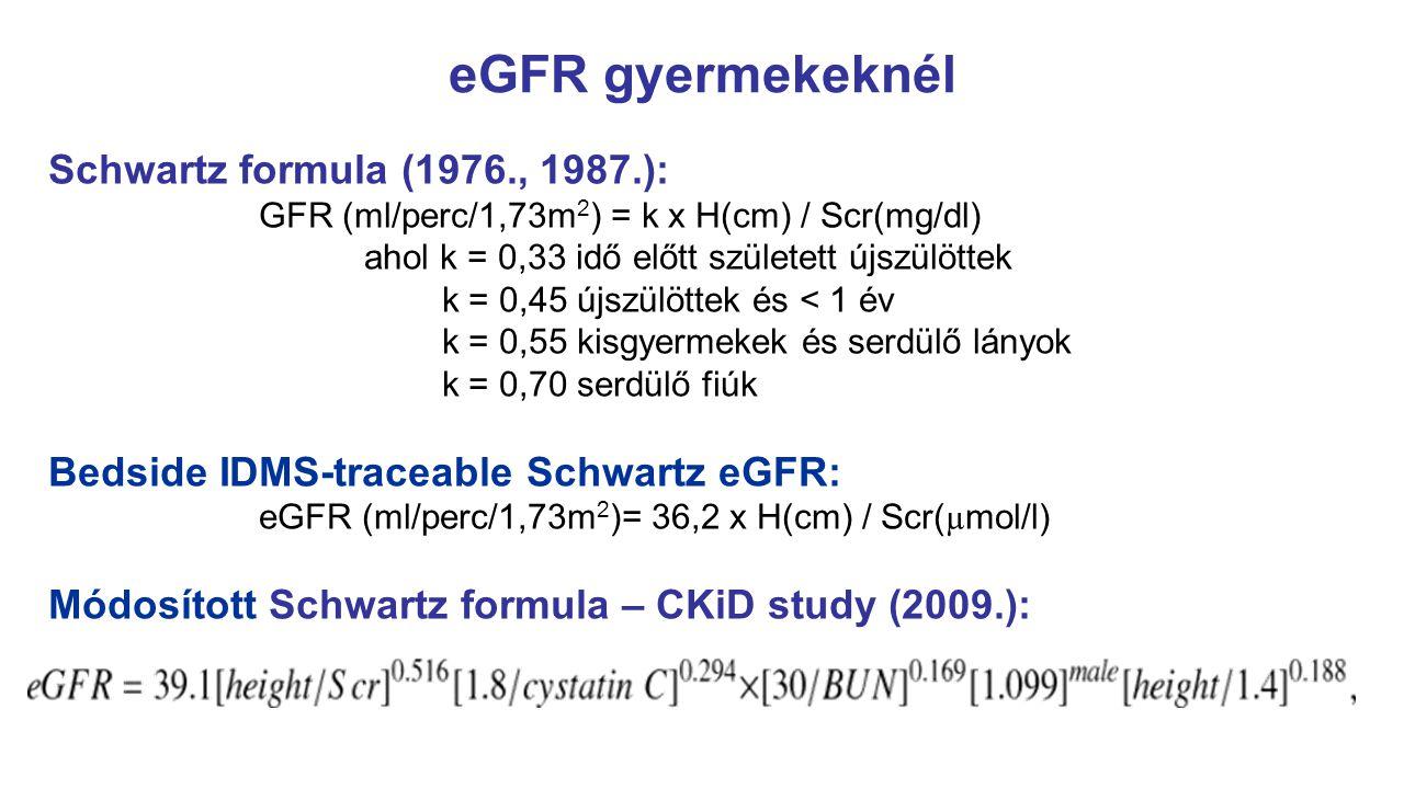 eGFR gyermekeknél Schwartz formula (1976., 1987.): GFR (ml/perc/1,73m 2 ) = k x H(cm) / Scr(mg/dl) ahol k = 0,33 idő előtt született újszülöttek k = 0