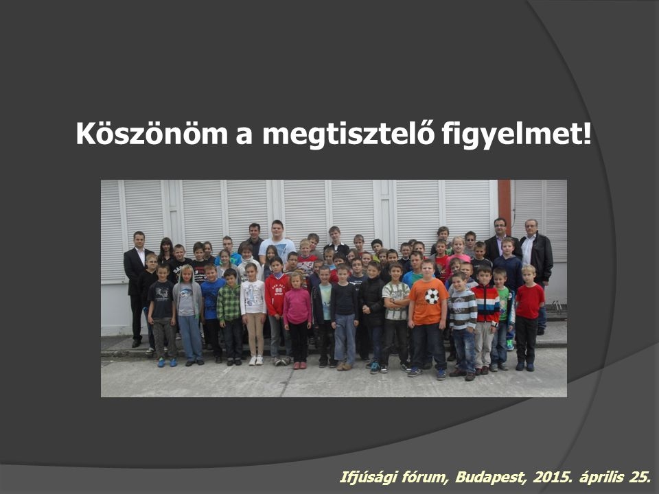 Köszönöm a megtisztelő figyelmet! Ifjúsági fórum, Budapest, 2015. április 25.