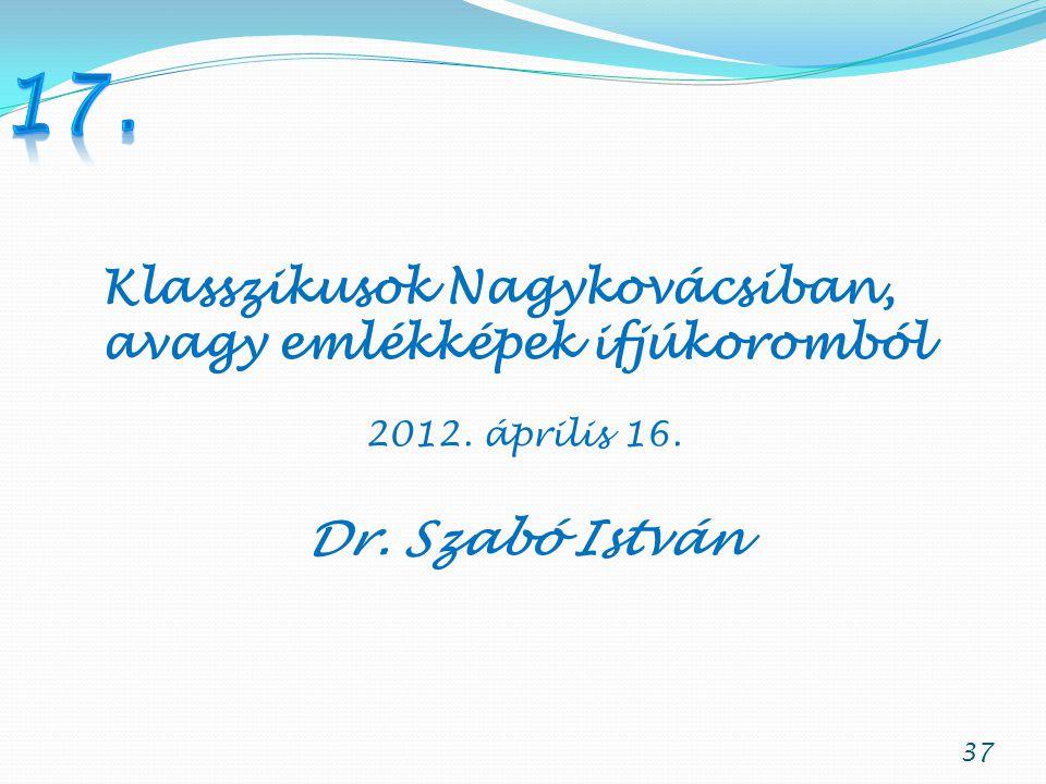37 Klasszikusok Nagykovácsiban, avagy emlékképek ifjúkoromból 2012. április 16. Dr. Szabó István