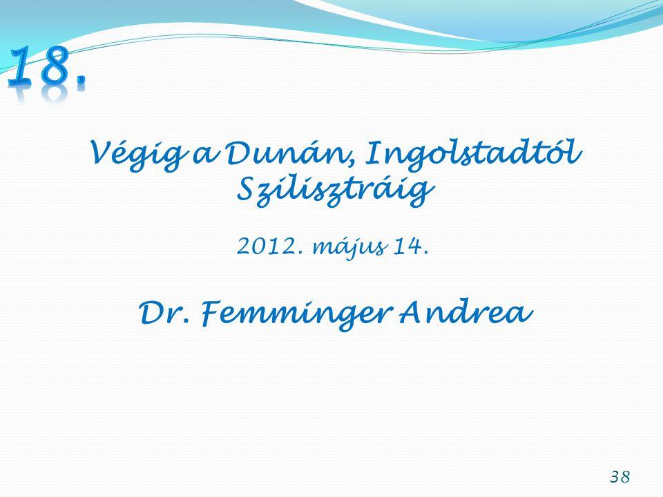 38 Végig a Dunán, Ingolstadtól Szilisztráig 2012. május 14. Dr. Femminger Andrea