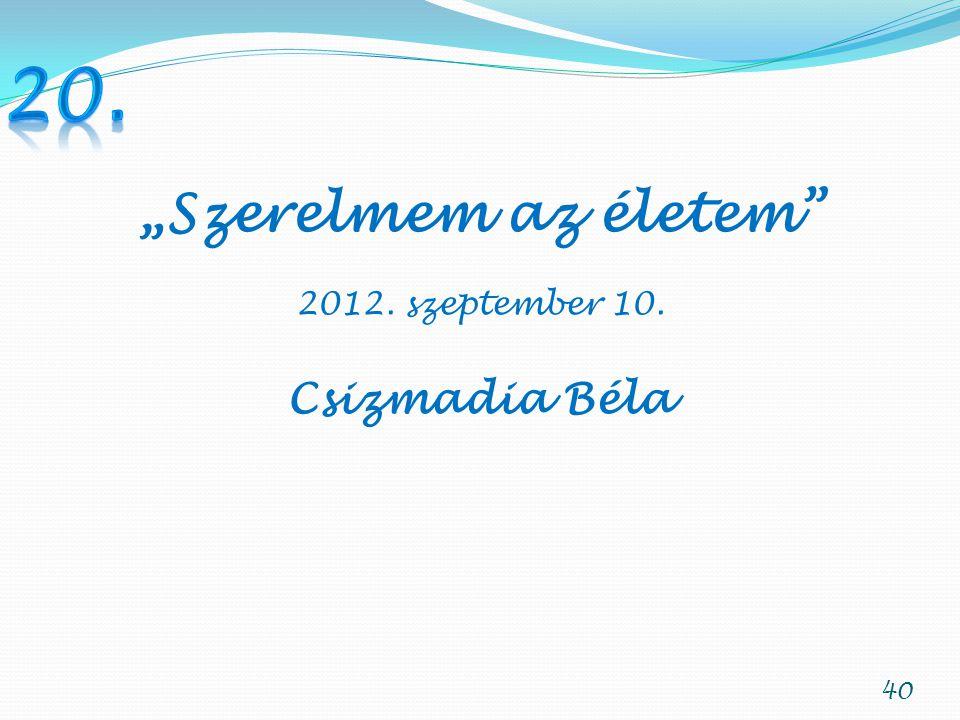 """40 """"Szerelmem az életem 2012. szeptember 10. Csizmadia Béla"""