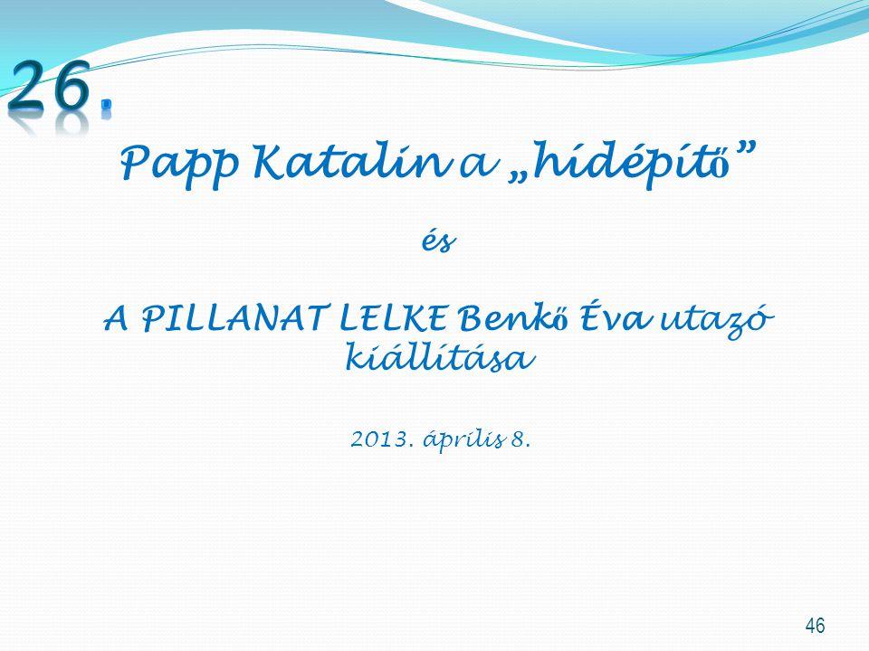 """46 Papp Katalin a """"hídépít ő és A PILLANAT LELKE Benk ő Éva utazó kiállítása 2013. április 8."""