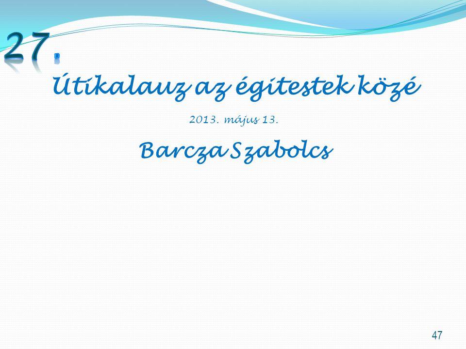 47 Útikalauz az égitestek közé 2013. május 13. Barcza Szabolcs