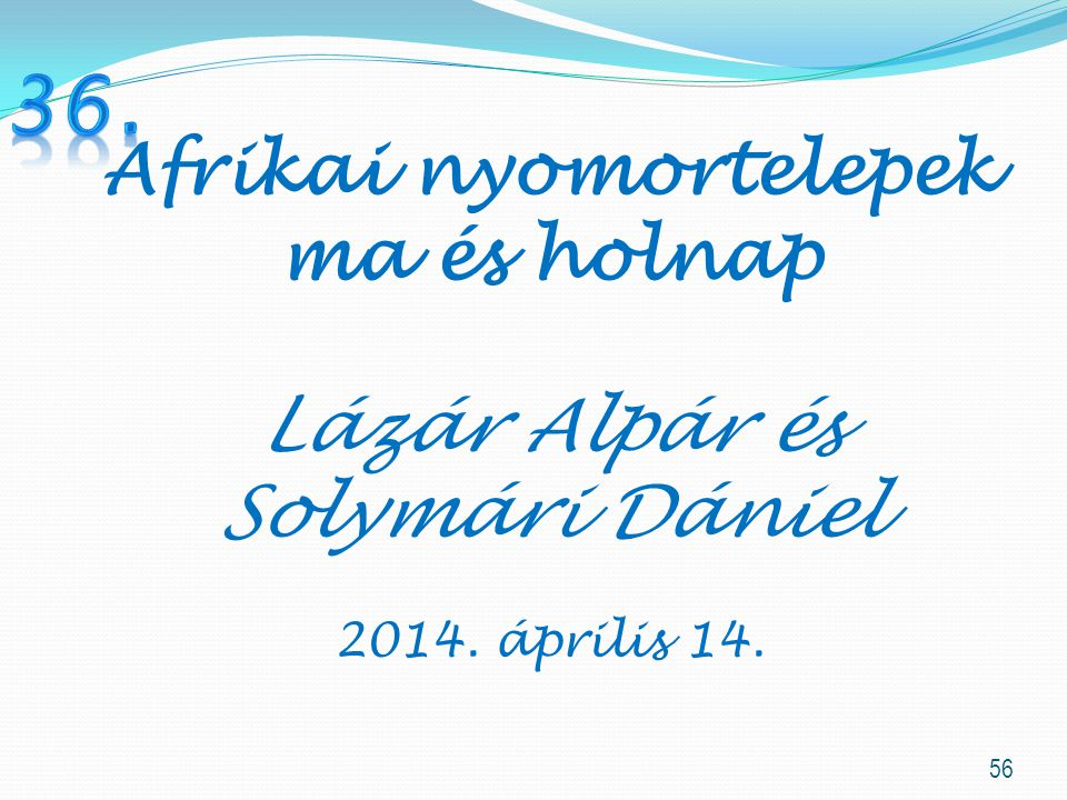 56 Afrikai nyomortelepek ma és holnap Lázár Alpár és Solymári Dániel 2014. április 14.