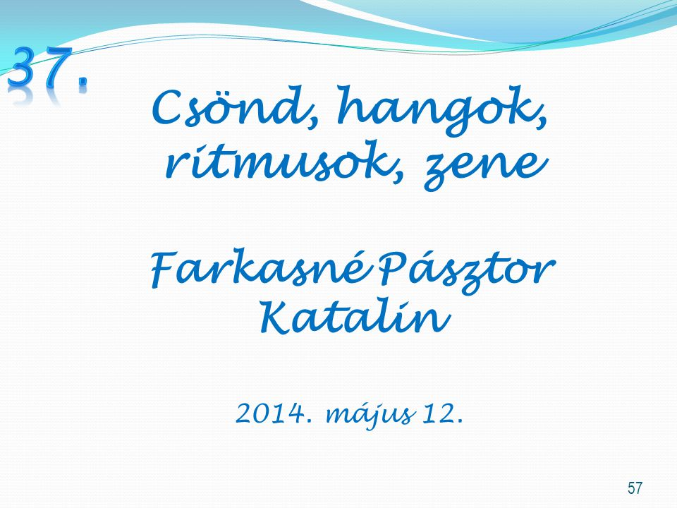 57 Csönd, hangok, ritmusok, zene Farkasné Pásztor Katalin 2014. május 12.
