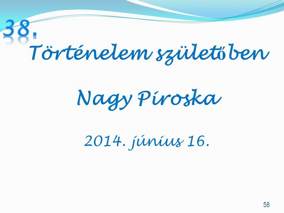 58 Történelem szület ő ben Nagy Piroska 2014. június 16.