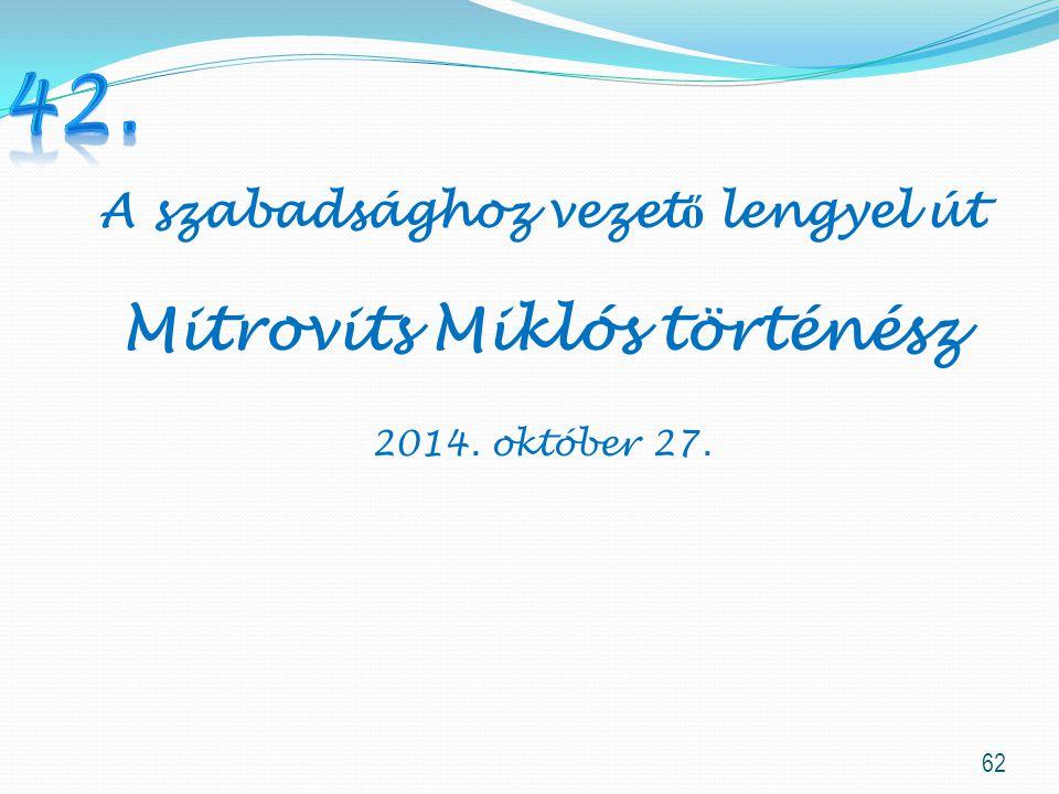 62 A szabadsághoz vezet ő lengyel út Mitrovits Miklós történész 2014. október 27.