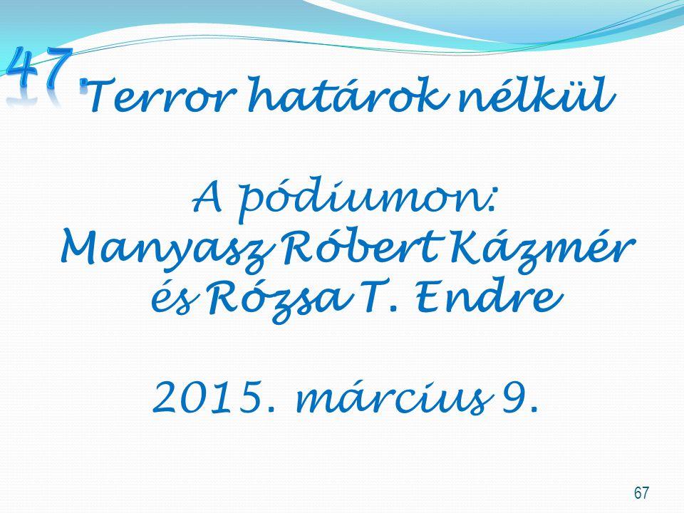 67 Terror határok nélkül A pódiumon: Manyasz Róbert Kázmér és Rózsa T. Endre 2015. március 9.
