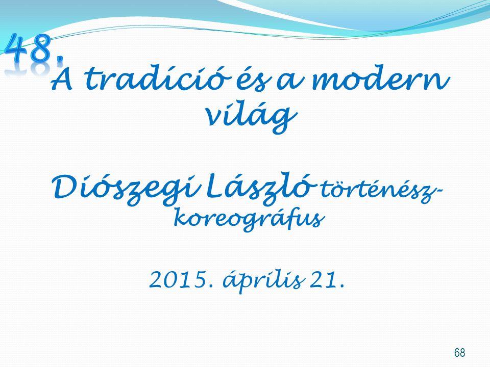 68 A tradíció és a modern világ Diószegi László történész- koreográfus 2015. április 21.
