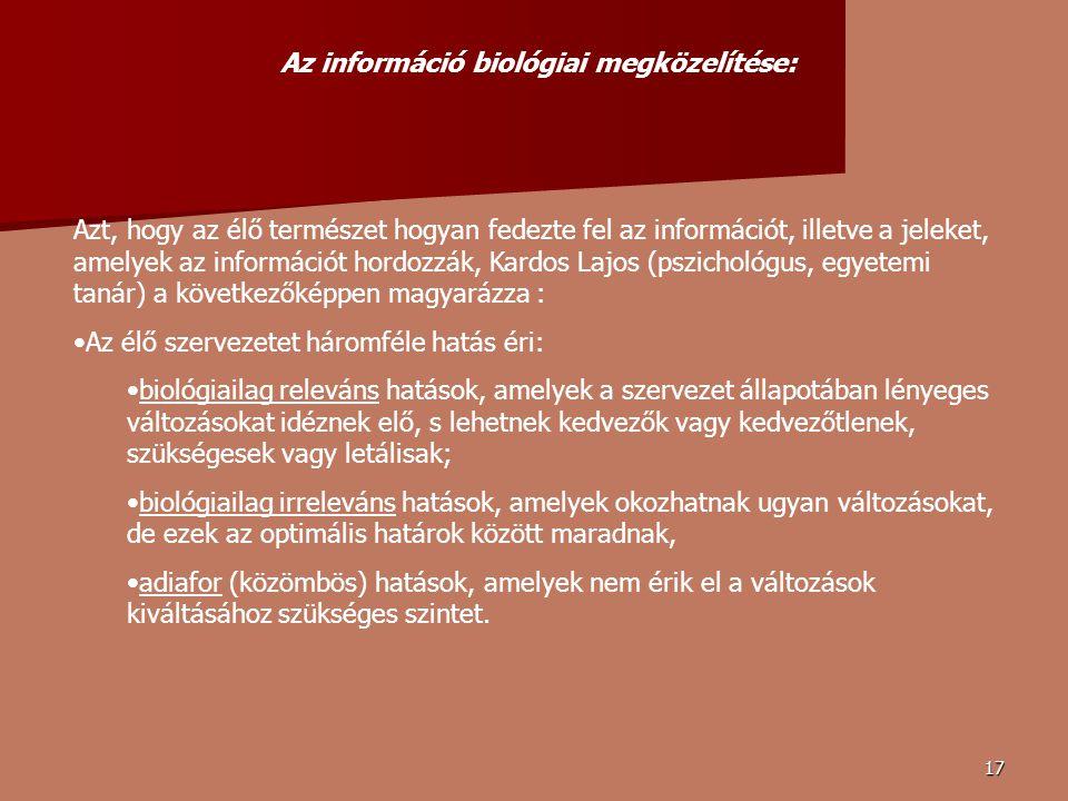17 Azt, hogy az élő természet hogyan fedezte fel az információt, illetve a jeleket, amelyek az információt hordozzák, Kardos Lajos (pszichológus, egyetemi tanár) a következőképpen magyarázza : Az élő szervezetet háromféle hatás éri: biológiailag releváns hatások, amelyek a szervezet állapotában lényeges változásokat idéznek elő, s lehetnek kedvezők vagy kedvezőtlenek, szükségesek vagy letálisak; biológiailag irreleváns hatások, amelyek okozhatnak ugyan változásokat, de ezek az optimális határok között maradnak, adiafor (közömbös) hatások, amelyek nem érik el a változások kiváltásához szükséges szintet.