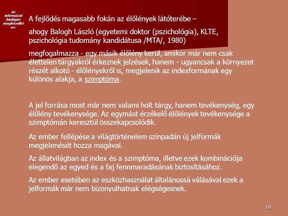 19 A fejlődés magasabb fokán az élőlények látóterébe – ahogy Balogh László (egyetemi doktor (pszichológia), KLTE, pszichológia tudomány kandidátusa /MTA/, 1980) megfogalmazza - egy másik élőlény kerül, amikor már nem csak élettelen tárgyakról érkeznek jelzések, hanem - ugyancsak a környezet részét alkotó - élőlényekről is, megjelenik az indexformának egy különös alakja, a szimptóma.