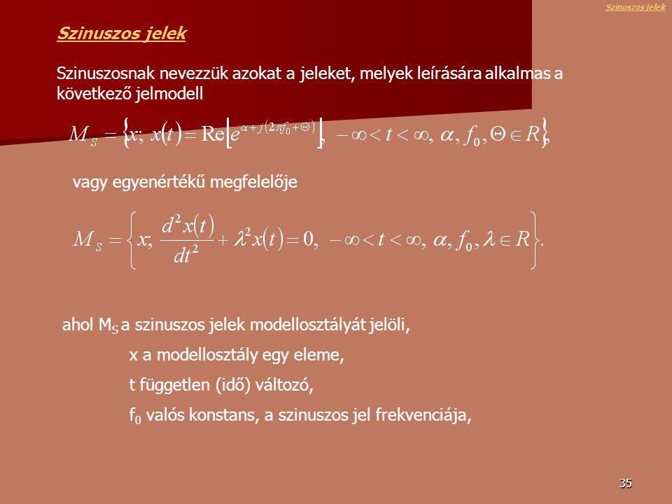 35 Szinuszos jelek Szinuszos jelek Szinuszosnak nevezzük azokat a jeleket, melyek leírására alkalmas a következő jelmodell vagy egyenértékű megfelelője ahol M S a szinuszos jelek modellosztályát jelöli, x a modellosztály egy eleme, t független (idő) változó, f 0 valós konstans, a szinuszos jel frekvenciája, Szinuszos jelek
