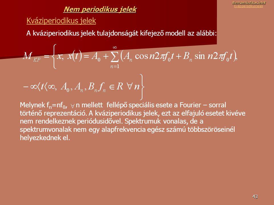 43 Kváziperiodikus jelek A kváziperiodikus jelek tulajdonságát kifejező modell az alábbi: Melynek f n =nf 0, n mellett fellépő speciális esete a Fourier – sorral történő reprezentáció.